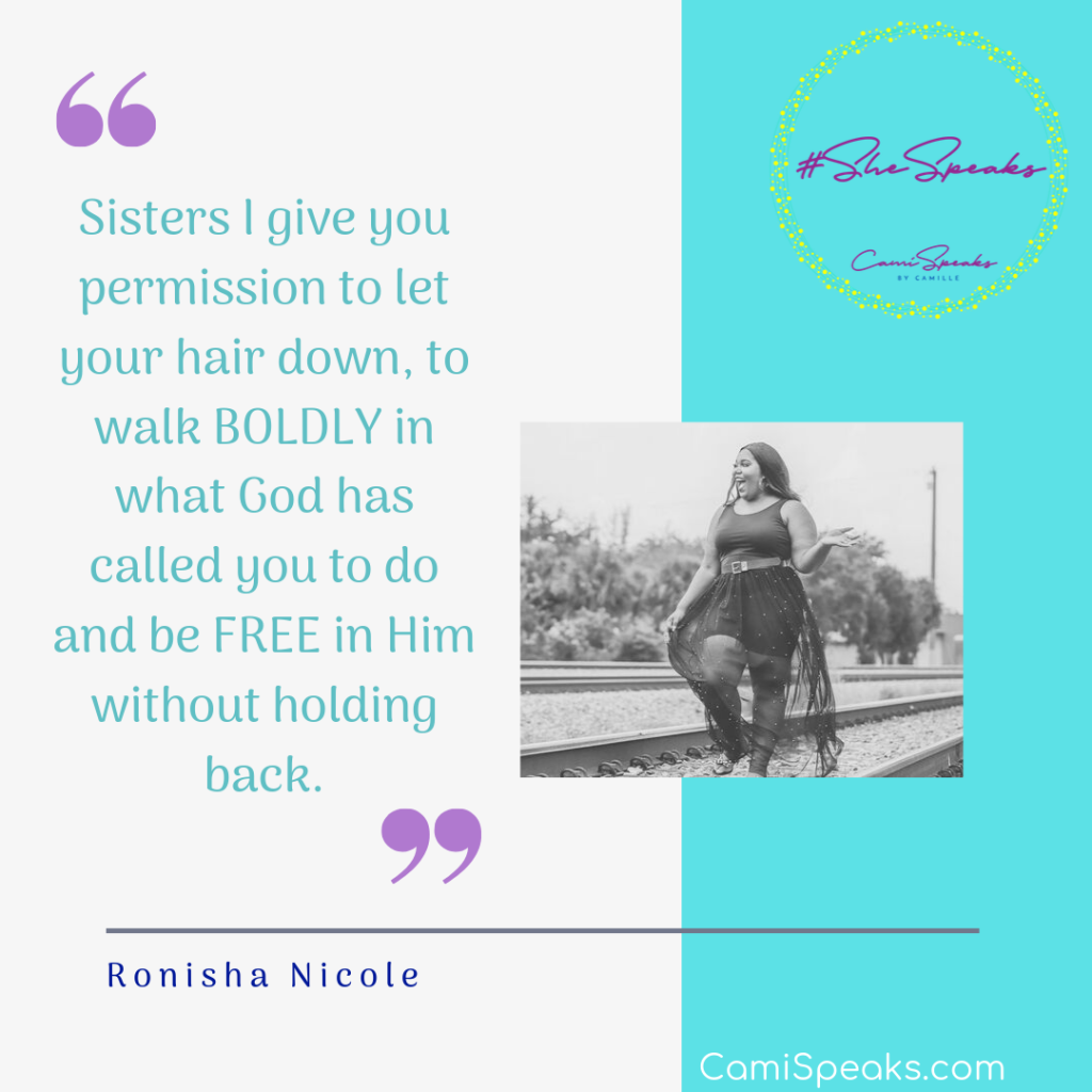"""""""Sisters I give you permission to let your hair down, to walk BOLDLY in what God has called you to do and be FREE in Him without holding back."""" - Ronisha Nicole #SheSpeaks by CamiSpeaks.com"""